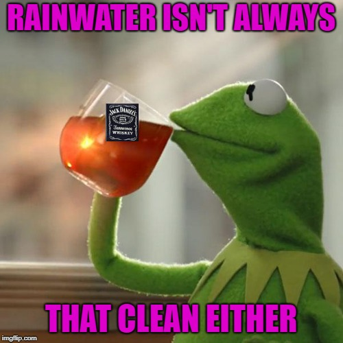 RAINWATER ISN'T ALWAYS THAT CLEAN EITHER | made w/ Imgflip meme maker