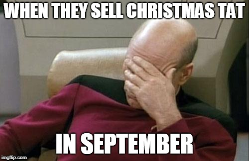 That's before Halloween, that's just morally wrong | WHEN THEY SELL CHRISTMAS TAT IN SEPTEMBER | image tagged in memes,captain picard facepalm,funny,september,christmas,halloween | made w/ Imgflip meme maker