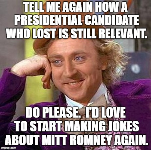 Creepy Condescending Wonka Meme | TELL ME AGAIN HOW A PRESIDENTIAL CANDIDATE WHO LOST IS STILL RELEVANT. DO PLEASE.  I'D LOVE TO START MAKING JOKES ABOUT MITT ROMNEY AGAIN. | image tagged in memes,creepy condescending wonka | made w/ Imgflip meme maker