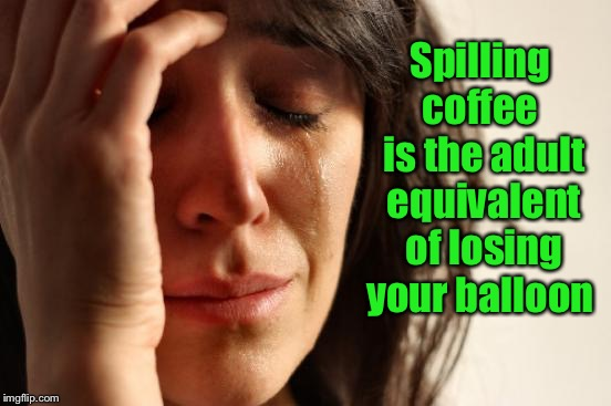 I don't cry over spilled milk...but coffee is a completely different story... | Spilling coffee  is the adult equivalent of losing your balloon | image tagged in memes,first world problems,spilled coffee,coffee addict,lost balloon | made w/ Imgflip meme maker