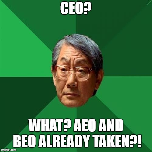 Asain Dad | CEO? WHAT? AEO AND BEO ALREADY TAKEN?! | image tagged in asain dad | made w/ Imgflip meme maker