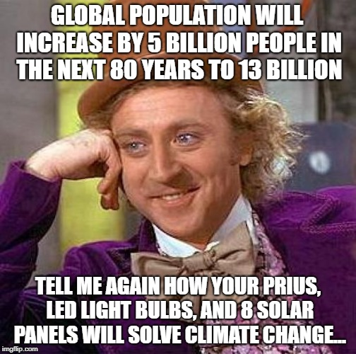 Climate Change Wonka | GLOBAL POPULATION WILL INCREASE BY 5 BILLION PEOPLE IN THE NEXT 80 YEARS TO 13 BILLION TELL ME AGAIN HOW YOUR PRIUS, LED LIGHT BULBS, AND 8  | image tagged in memes,creepy condescending wonka,climate change,prius,solar panels | made w/ Imgflip meme maker