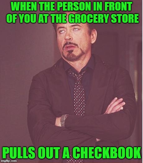 Face You Make Robert Downey Jr Meme | WHEN THE PERSON IN FRONT OF YOU AT THE GROCERY STORE PULLS OUT A CHECKBOOK | image tagged in memes,face you make robert downey jr | made w/ Imgflip meme maker