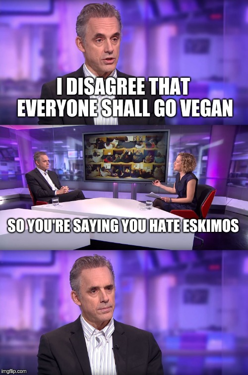 Jordan Peterson vs Feminist Interviewer | I DISAGREE THAT EVERYONE SHALL GO VEGAN SO YOU'RE SAYING YOU HATE ESKIMOS | image tagged in jordan peterson vs feminist interviewer | made w/ Imgflip meme maker