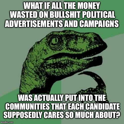 Philosoraptor | WHAT IF ALL THE MONEY WASTED ON BULLSHIT POLITICAL ADVERTISEMENTS AND CAMPAIGNS WAS ACTUALLY PUT INTO THE COMMUNITIES THAT EACH CANDIDATE SU | image tagged in memes,philosoraptor | made w/ Imgflip meme maker