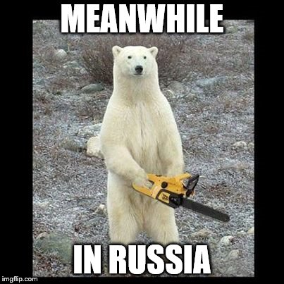 Chainsaw Bear | MEANWHILE IN RUSSIA | image tagged in memes,chainsaw bear | made w/ Imgflip meme maker