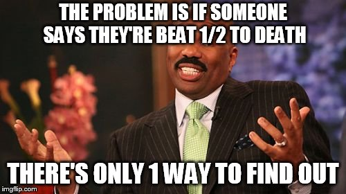 Steve Harvey | THE PROBLEM IS IF SOMEONE SAYS THEY'RE BEAT 1/2 TO DEATH THERE'S ONLY 1 WAY TO FIND OUT | image tagged in memes,steve harvey | made w/ Imgflip meme maker