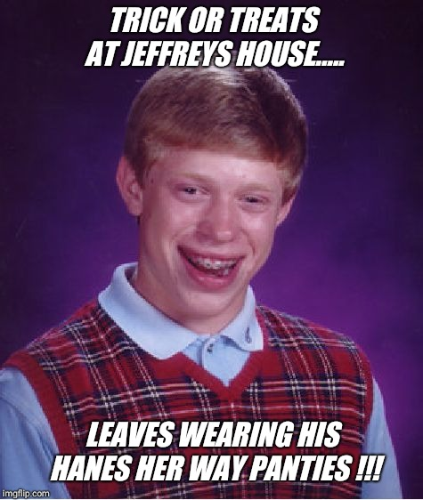 Hanes her way the bad luck brian way !!! | TRICK OR TREATS AT JEFFREYS HOUSE..... LEAVES WEARING HIS HANES HER WAY PANTIES !!! | image tagged in memes,bad luck brian,halloween,panties,scary | made w/ Imgflip meme maker