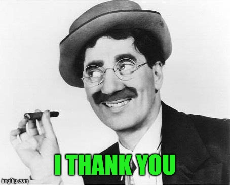 Groucho Marx | I THANK YOU | image tagged in groucho marx | made w/ Imgflip meme maker