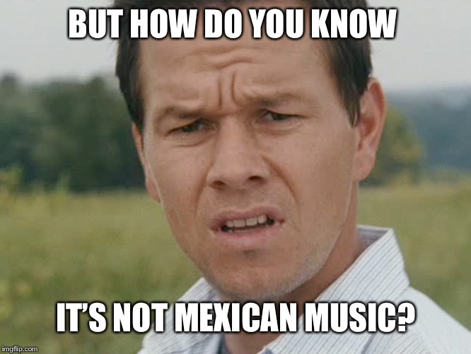 Huh  | BUT HOW DO YOU KNOW IT'S NOT MEXICAN MUSIC? | image tagged in huh | made w/ Imgflip meme maker