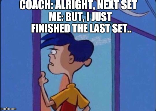 Rolf meme | COACH: ALRIGHT, NEXT SET ME: BUT, I JUST FINISHED THE LAST SET.. | image tagged in rolf meme | made w/ Imgflip meme maker