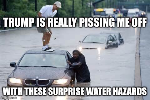 Water hazards | TRUMP IS REALLY PISSING ME OFF WITH THESE SURPRISE WATER HAZARDS | image tagged in water hazards | made w/ Imgflip meme maker