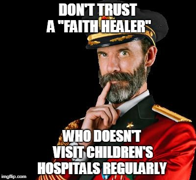 "captain obvious | DON'T TRUST A ""FAITH HEALER"" WHO DOESN'T VISIT CHILDREN'S HOSPITALS REGULARLY 