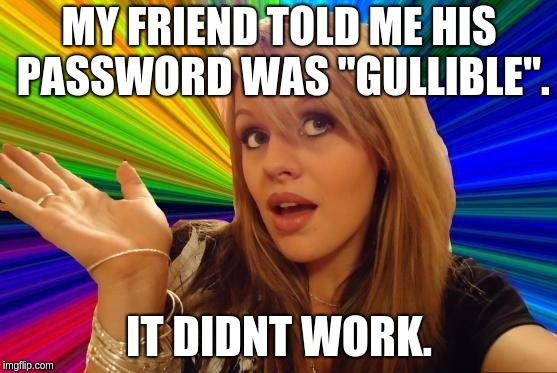 "Dumb Blonde | MY FRIEND TOLD ME HIS PASSWORD WAS ""GULLIBLE"". IT DIDNT WORK. 