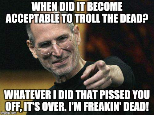 Steve Jobs |  WHEN DID IT BECOME ACCEPTABLE TO TROLL THE DEAD? WHATEVER I DID THAT PISSED YOU OFF, IT'S OVER. I'M FREAKIN' DEAD! | image tagged in memes,steve jobs | made w/ Imgflip meme maker