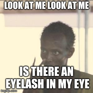 Look At Me | LOOK AT ME LOOK AT ME IS THERE AN EYELASH IN MY EYE | image tagged in memes,look at me | made w/ Imgflip meme maker