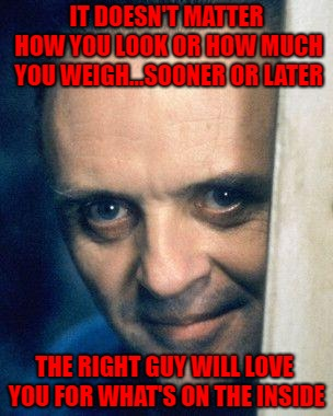 Could be your lucky day!!! | IT DOESN'T MATTER HOW YOU LOOK OR HOW MUCH YOU WEIGH...SOONER OR LATER THE RIGHT GUY WILL LOVE YOU FOR WHAT'S ON THE INSIDE | image tagged in hannibal lecter,memes,love,funny,what's on the inside | made w/ Imgflip meme maker