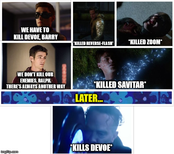 Flash's Hypocrisy | WE HAVE TO KILL DEVOE, BARRY WE DON'T KILL OUR ENEMIES, RALPH. THERE'S ALWAYS ANOTHER WAY *KILLED REVERSE-FLASH* *KILLED ZOOM* *KILLED SAVIT | image tagged in the flash,flash,season 4,spoilers,spoiler alert,funny | made w/ Imgflip meme maker