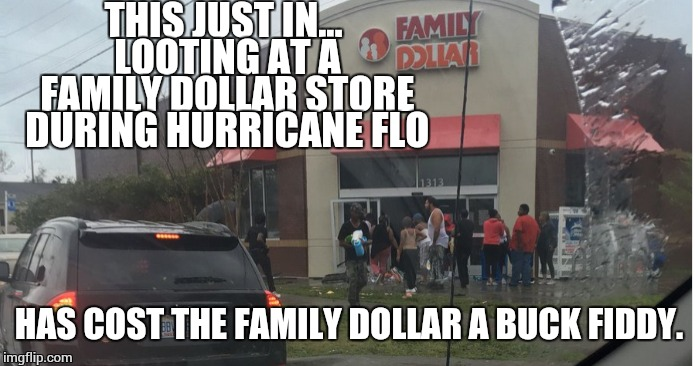 Charitable donation for the year. | THIS JUST IN... LOOTING AT A FAMILY DOLLAR STORE DURING HURRICANE FLO HAS COST THE FAMILY DOLLAR A BUCK FIDDY. | image tagged in family,dollar,looting,hurricane florence | made w/ Imgflip meme maker