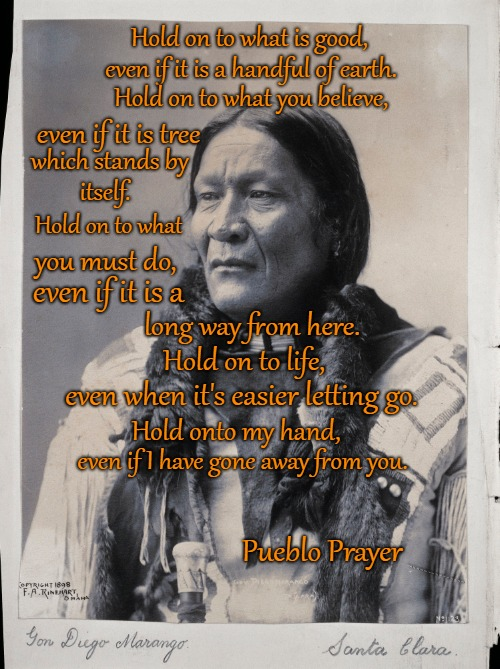 Pueblo Prayer  Governor Diego Naranjo a Pueblo Indian | Hold on to what is good, Pueblo Prayer even if it is a handful of earth. Hold on to what you believe, even if it is tree which stands by its | image tagged in native american,native americans,indians,chief,indian chiefs,tribe | made w/ Imgflip meme maker
