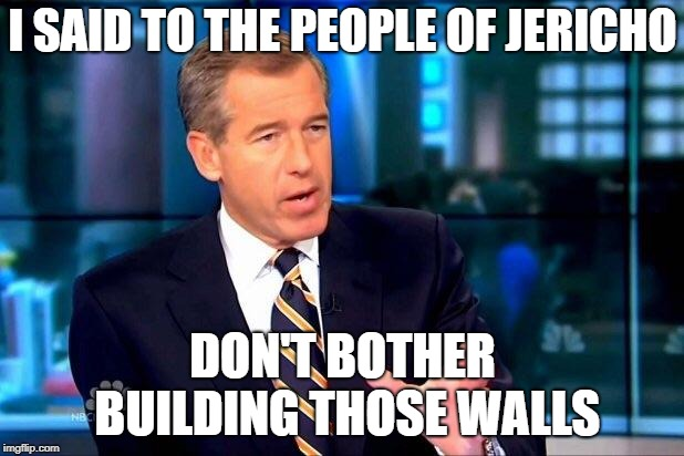 Could have saved a lot of time and effort... |  I SAID TO THE PEOPLE OF JERICHO; DON'T BOTHER BUILDING THOSE WALLS | image tagged in memes,brian williams was there 2,list of jericho,walls,trumpets | made w/ Imgflip meme maker
