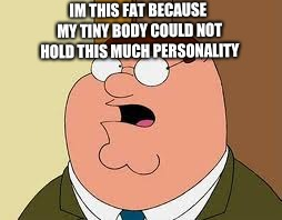 Family Guy Peter |  IM THIS FAT BECAUSE MY TINY BODY COULD NOT HOLD THIS MUCH PERSONALITY | image tagged in memes,family guy peter | made w/ Imgflip meme maker
