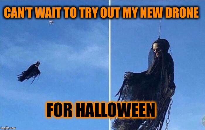 Death Drone Divebomber | CAN'T WAIT TO TRY OUT MY NEW DRONE FOR HALLOWEEN | image tagged in death,drone,trick or treat,halloween,fun,funny memes | made w/ Imgflip meme maker