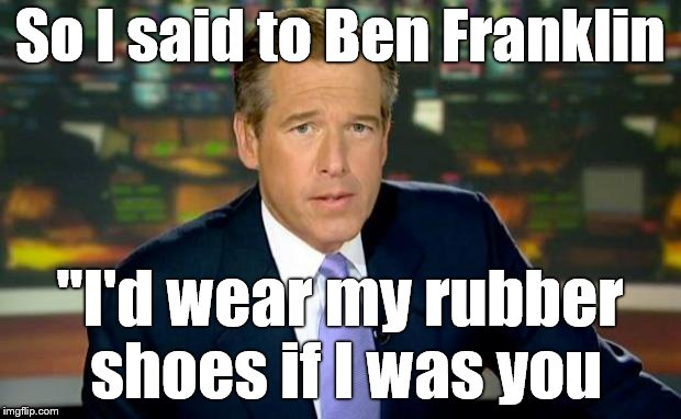"Brian Williams Was There | So I said to Ben Franklin ""I'd wear my rubber shoes if I was you 