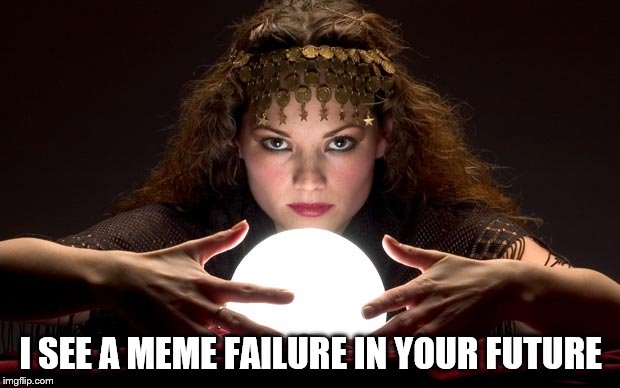 I think it is meant for me | I SEE A MEME FAILURE IN YOUR FUTURE | image tagged in psychic with crystal ball,meme,funny meme,upvotes,fail week | made w/ Imgflip meme maker
