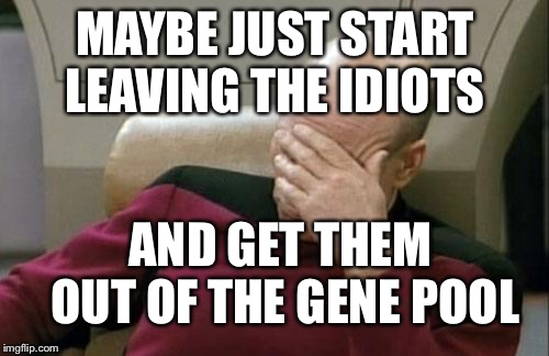 Captain Picard Facepalm Meme | MAYBE JUST START LEAVING THE IDIOTS AND GET THEM OUT OF THE GENE POOL | image tagged in memes,captain picard facepalm | made w/ Imgflip meme maker