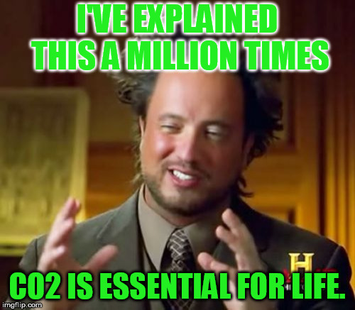 Ancient Aliens Meme | I'VE EXPLAINED THIS A MILLION TIMES CO2 IS ESSENTIAL FOR LIFE. | image tagged in memes,ancient aliens | made w/ Imgflip meme maker