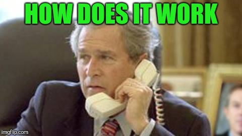 Bush on phone | HOW DOES IT WORK | image tagged in bush on phone | made w/ Imgflip meme maker