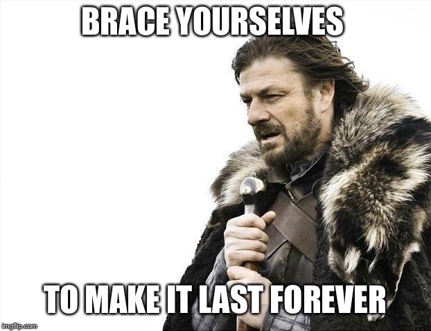 Brace Yourselves X is Coming Meme | BRACE YOURSELVES TO MAKE IT LAST FOREVER | image tagged in memes,brace yourselves x is coming | made w/ Imgflip meme maker