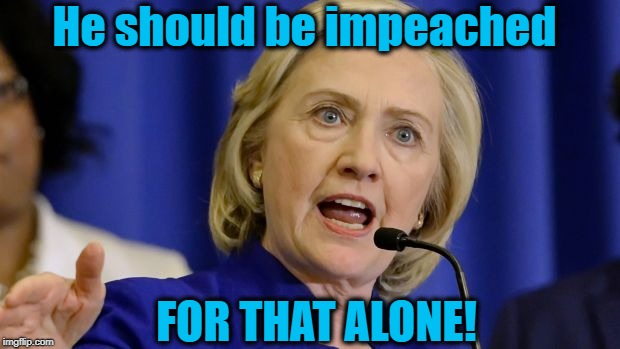 He should be impeached FOR THAT ALONE! | made w/ Imgflip meme maker