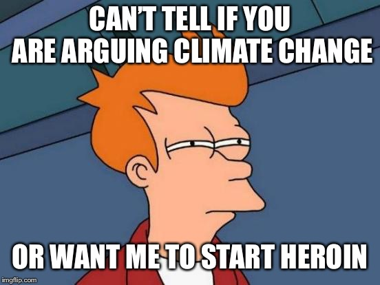 Futurama Fry Meme | CAN'T TELL IF YOU ARE ARGUING CLIMATE CHANGE OR WANT ME TO START HEROIN | image tagged in memes,futurama fry | made w/ Imgflip meme maker