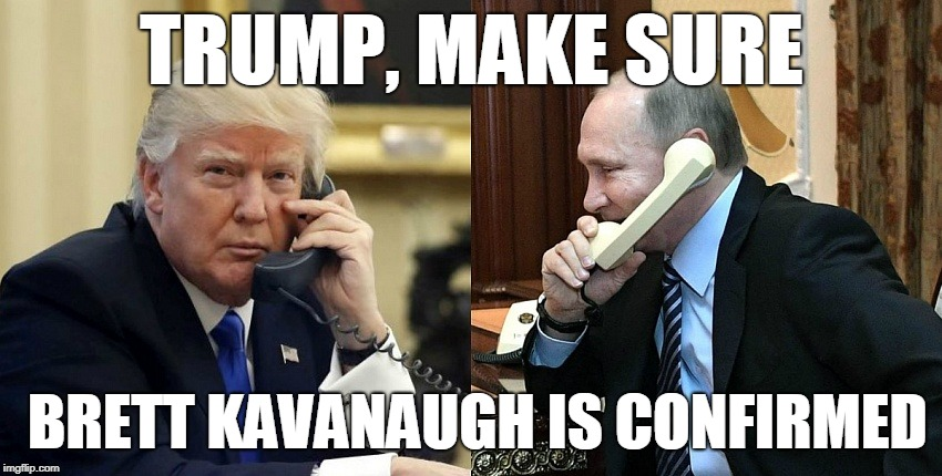 Trump, make sure Brett Kavanaugh is confirmed | TRUMP, MAKE SURE BRETT KAVANAUGH IS CONFIRMED | image tagged in tre45on,trump,putin,brett kavanaugh | made w/ Imgflip meme maker