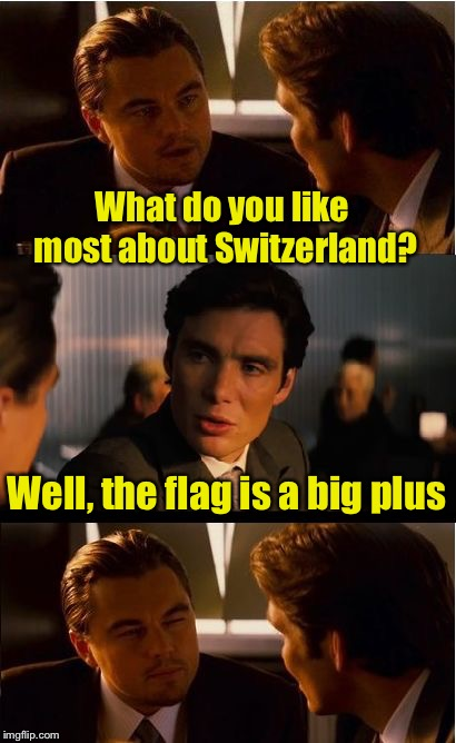 Travel log | What do you like most about Switzerland? Well, the flag is a big plus | image tagged in memes,inception,bad puns | made w/ Imgflip meme maker