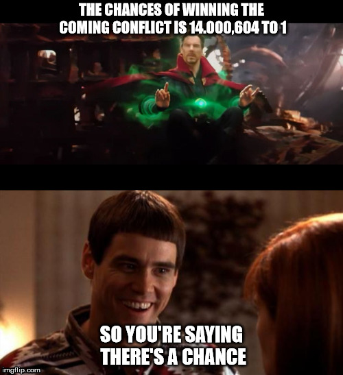 Dumb and Doctor | THE CHANCES OF WINNING THE COMING CONFLICT IS 14.000,604 TO 1 SO YOU'RE SAYING THERE'S A CHANCE | image tagged in infinity war,dumb and dumber,avengers,avengers infinity war | made w/ Imgflip meme maker