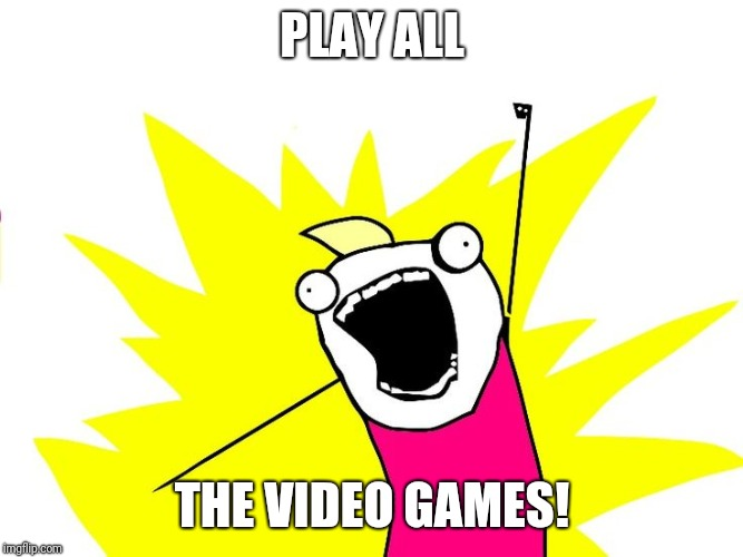 Do all the things |  PLAY ALL; THE VIDEO GAMES! | image tagged in do all the things | made w/ Imgflip meme maker