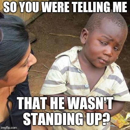 SO YOU WERE TELLING ME THAT HE WASN'T STANDING UP? | image tagged in memes,third world skeptical kid | made w/ Imgflip meme maker