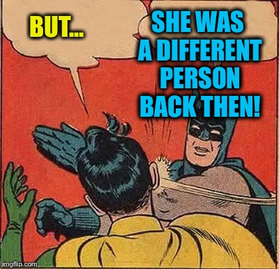Batman Slapping Robin Meme | BUT... SHE WAS A DIFFERENT PERSON BACK THEN! | image tagged in memes,batman slapping robin | made w/ Imgflip meme maker