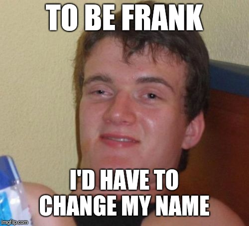10 Guy Meme | TO BE FRANK I'D HAVE TO CHANGE MY NAME | image tagged in memes,10 guy,jbmemegeek,bad puns,bad jokes | made w/ Imgflip meme maker