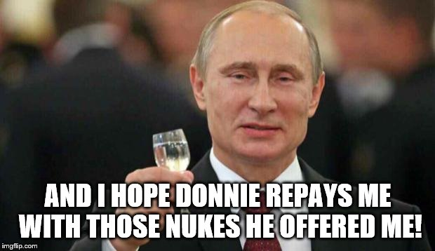 Putin wishes happy birthday | AND I HOPE DONNIE REPAYS ME WITH THOSE NUKES HE OFFERED ME! | image tagged in putin wishes happy birthday | made w/ Imgflip meme maker