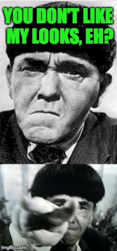 You asked for it, wiseguy. | YOU DON'T LIKE MY LOOKS, EH? | image tagged in memes,three stooges,nyuk nyuk nyuk,moe | made w/ Imgflip meme maker