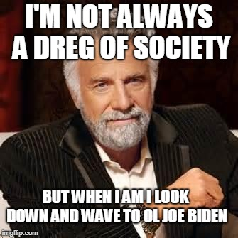 Dos Equis Guy Awesome | I'M NOT ALWAYS A DREG OF SOCIETY BUT WHEN I AM I LOOK DOWN AND WAVE TO OL JOE BIDEN | image tagged in dos equis guy awesome | made w/ Imgflip meme maker