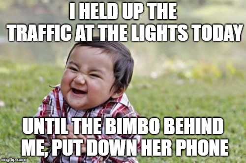 I am so sick of these idiots! |  I HELD UP THE TRAFFIC AT THE LIGHTS TODAY; UNTIL THE BIMBO BEHIND ME, PUT DOWN HER PHONE | image tagged in memes,evil toddler,mobile,cell phones,texting and driving | made w/ Imgflip meme maker
