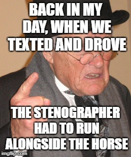 C'mon people!!! |  BACK IN MY DAY, WHEN WE TEXTED AND DROVE; THE STENOGRAPHER HAD TO RUN ALONGSIDE THE HORSE | image tagged in memes,back in my day,don't text and drive,texting and driving,stupid people | made w/ Imgflip meme maker