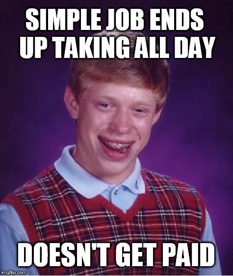 Bad Luck Brian Meme | SIMPLE JOB ENDS UP TAKING ALL DAY DOESN'T GET PAID | image tagged in memes,bad luck brian | made w/ Imgflip meme maker