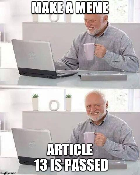 Hide the Pain Harold Meme | MAKE A MEME ARTICLE 13 IS PASSED | image tagged in memes,hide the pain harold,article 13 | made w/ Imgflip meme maker