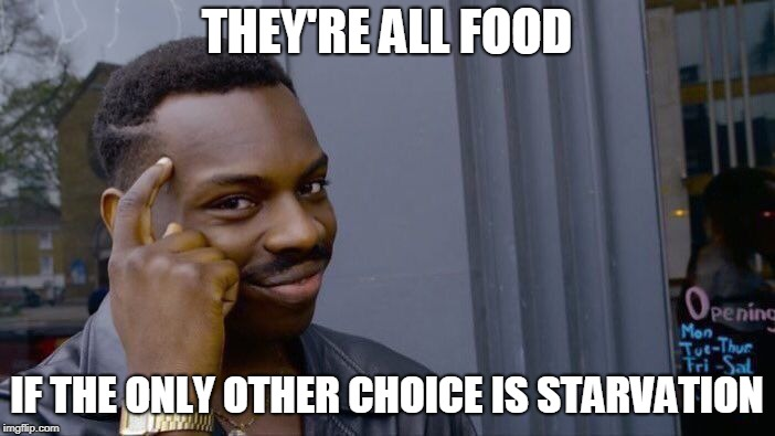 Roll Safe Think About It Meme | THEY'RE ALL FOOD IF THE ONLY OTHER CHOICE IS STARVATION | image tagged in memes,roll safe think about it | made w/ Imgflip meme maker